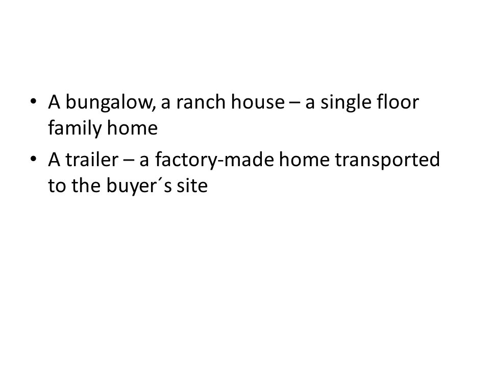 A bungalow, a ranch house – a single floor family home A trailer – a factory-made home transported to the buyer´s site