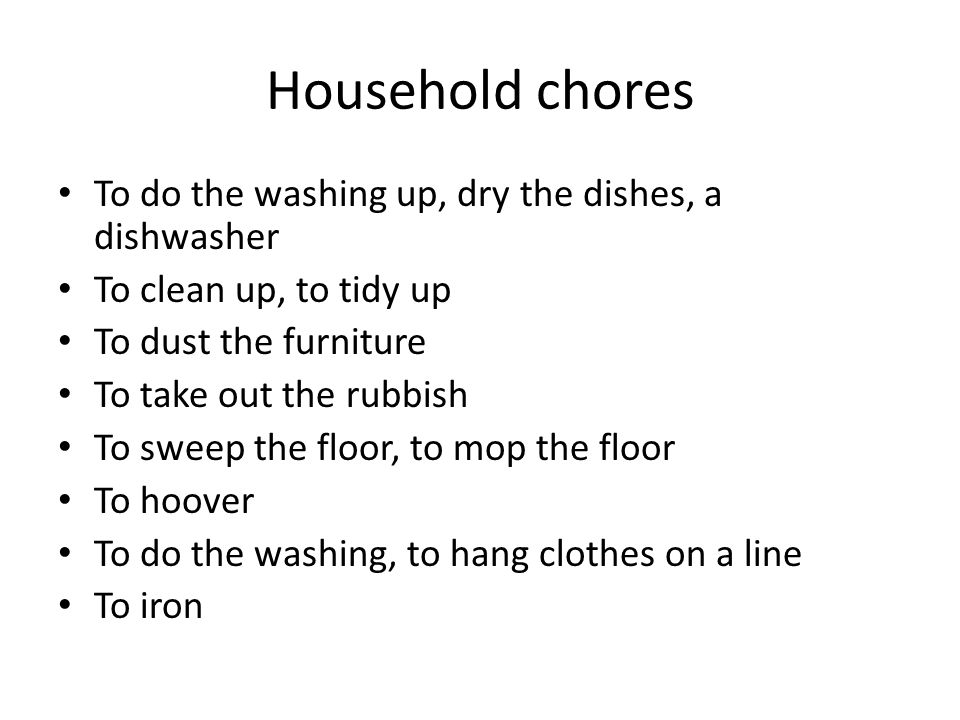 Household chores To do the washing up, dry the dishes, a dishwasher To clean up, to tidy up To dust the furniture To take out the rubbish To sweep the floor, to mop the floor To hoover To do the washing, to hang clothes on a line To iron