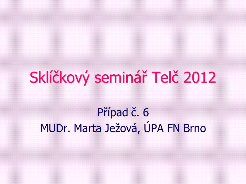 Sklíčkový seminář Telč 2012 Případ č. 6 MUDr. Marta Ježová, ÚPA FN Brno