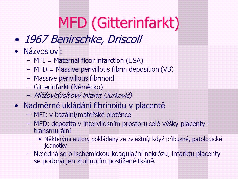 MFD (Gitterinfarkt) 1967 Benirschke, Driscoll Názvosloví: –MFI = Maternal floor infarction (USA) –MFD = Massive perivillous fibrin deposition (VB) –Ma