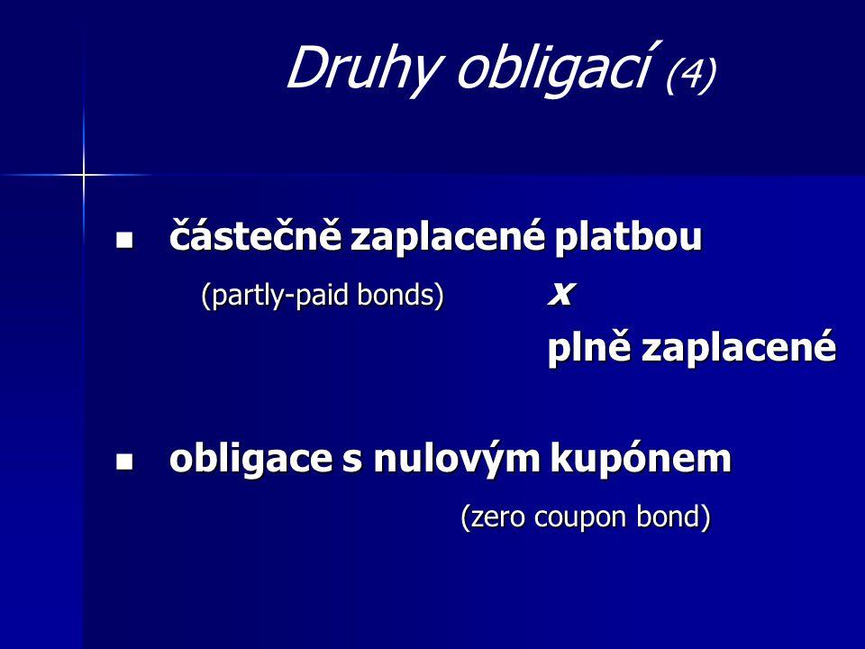 Druhy obligací (4) částečně zaplacené platbou částečně zaplacené platbou (partly-paid bonds) x plně zaplacené obligace s nulovým kupónem obligace s nulovým kupónem (zero coupon bond)