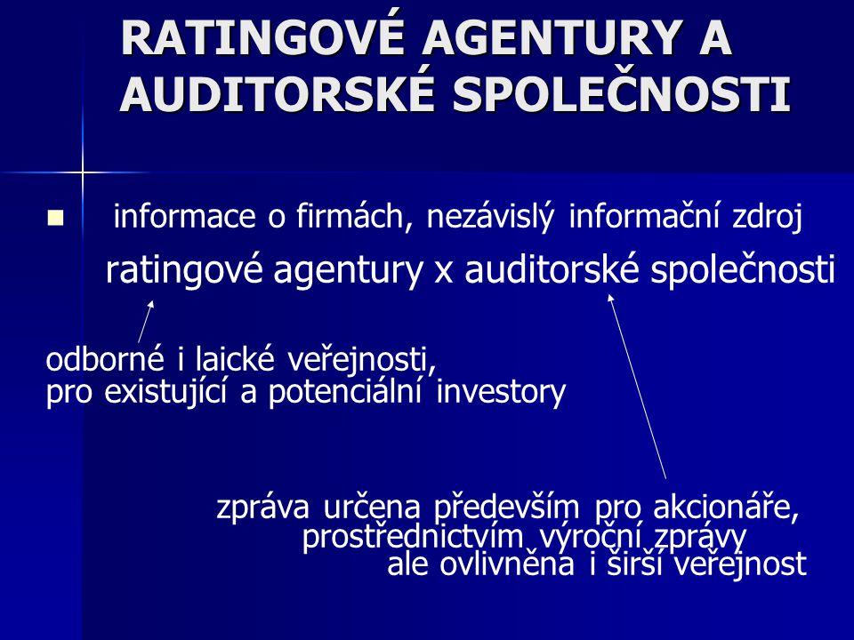 RATINGOVÉ AGENTURY A AUDITORSKÉ SPOLEČNOSTI informace o firmách, nezávislý informační zdroj ratingové agentury x auditorské společnosti odborné i laické veřejnosti, pro existující a potenciální investory zpráva určena především pro akcionáře, prostřednictvím výroční zprávy ale ovlivněna i širší veřejnost