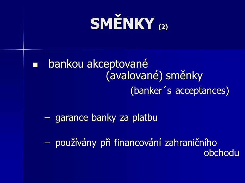 SMĚNKY (2) bankou akceptované (avalované) směnky bankou akceptované (avalované) směnky (banker´s acceptances) – garance banky za platbu – používány při financování zahraničního obchodu