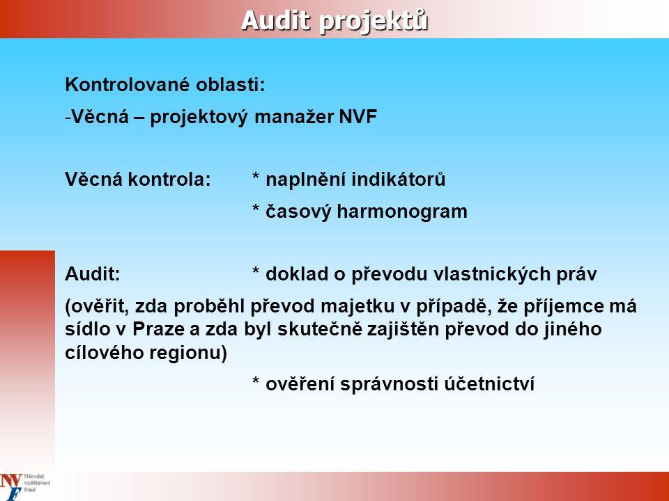 Audit projektů Kontrolované oblasti: -Věcná – projektový manažer NVF Věcná kontrola: * naplnění indikátorů * časový harmonogram Audit:* doklad o převodu vlastnických práv (ověřit, zda proběhl převod majetku v případě, že příjemce má sídlo v Praze a zda byl skutečně zajištěn převod do jiného cílového regionu) * ověření správnosti účetnictví