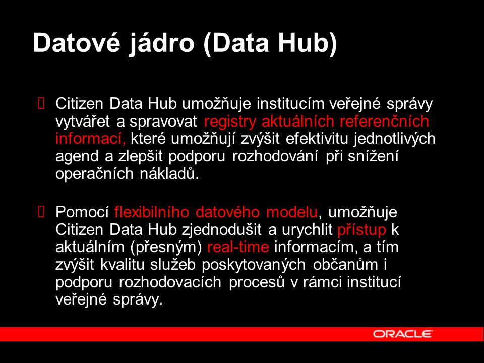 Datové jádro (Data Hub)  Citizen Data Hub umožňuje institucím veřejné správy vytvářet a spravovat registry aktuálních referenčních informací, které umožňují zvýšit efektivitu jednotlivých agend a zlepšit podporu rozhodování při snížení operačních nákladů.
