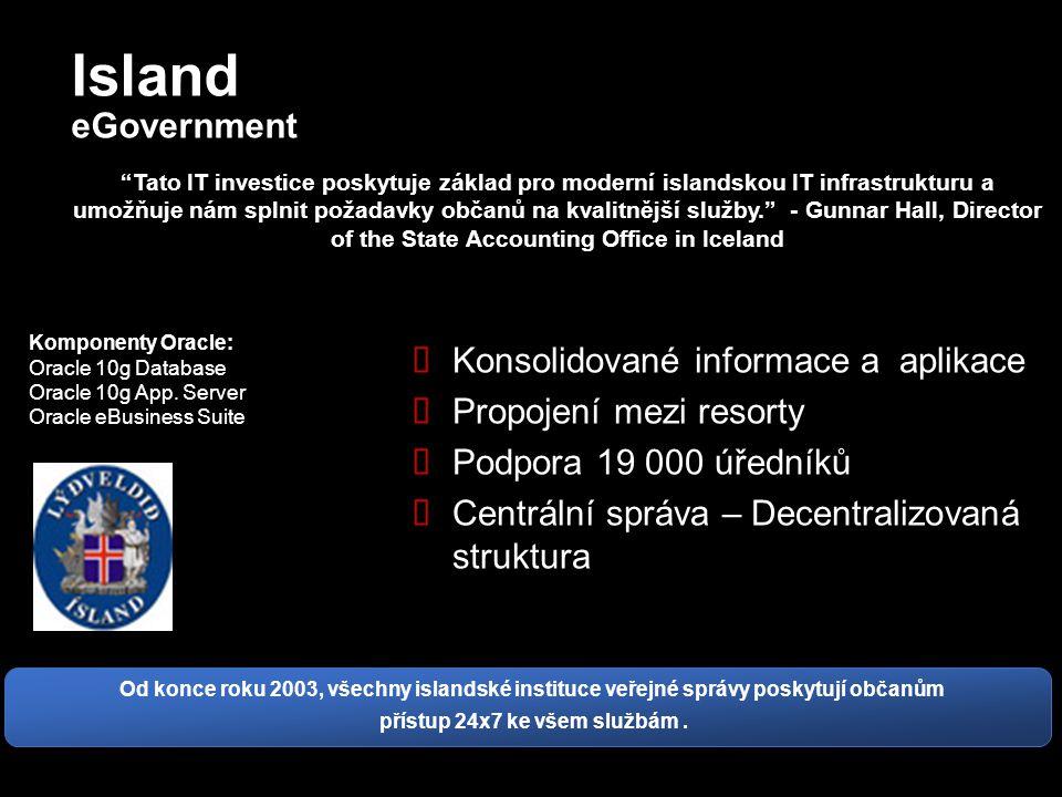 Island eGovernment  Konsolidované informace a aplikace  Propojení mezi resorty  Podpora 19 000 úředníků  Centrální správa – Decentralizovaná struktura Tato IT investice poskytuje základ pro moderní islandskou IT infrastrukturu a umožňuje nám splnit požadavky občanů na kvalitnější služby. - Gunnar Hall, Director of the State Accounting Office in Iceland Komponenty Oracle: Oracle 10g Database Oracle 10g App.