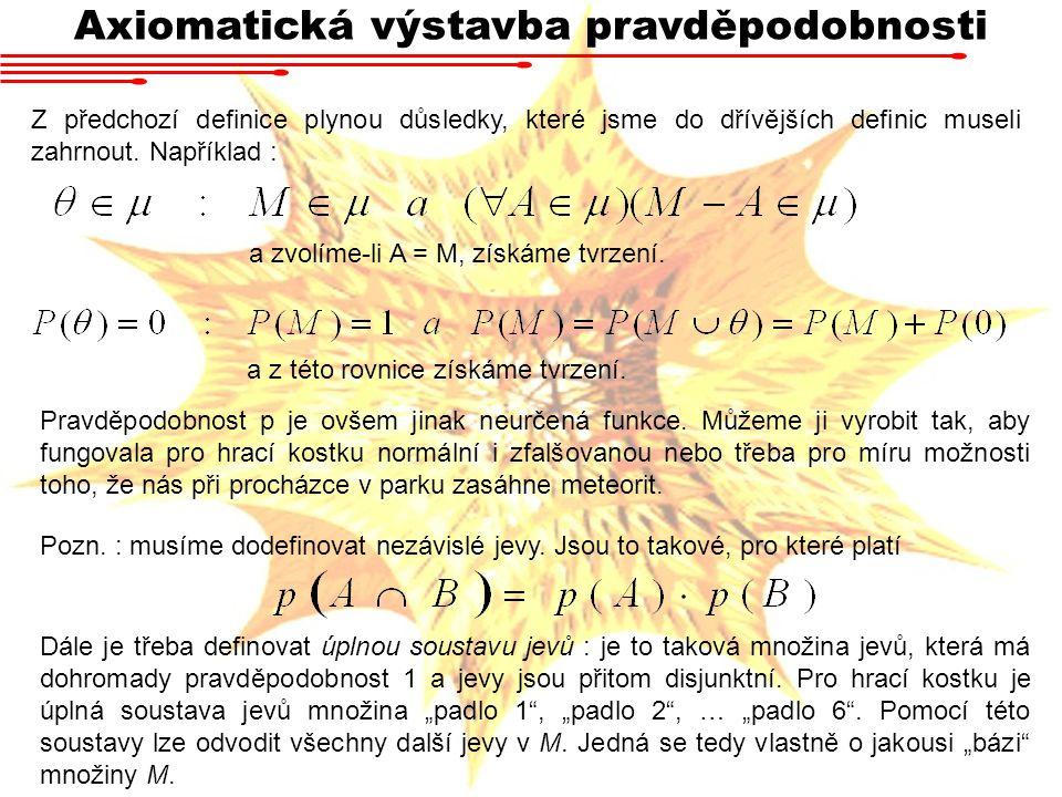 Axiomatická výstavba pravděpodobnosti Z předchozí definice plynou důsledky, které jsme do dřívějších definic museli zahrnout. Například : a zvolíme-li