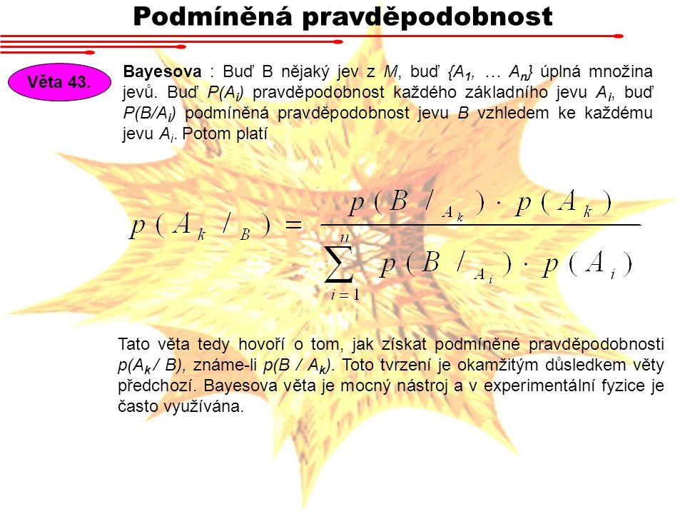 Podmíněná pravděpodobnost Věta 43. Bayesova : Buď B nějaký jev z M, buď {A 1, … A n } úplná množina jevů. Buď P(A i ) pravděpodobnost každého základní