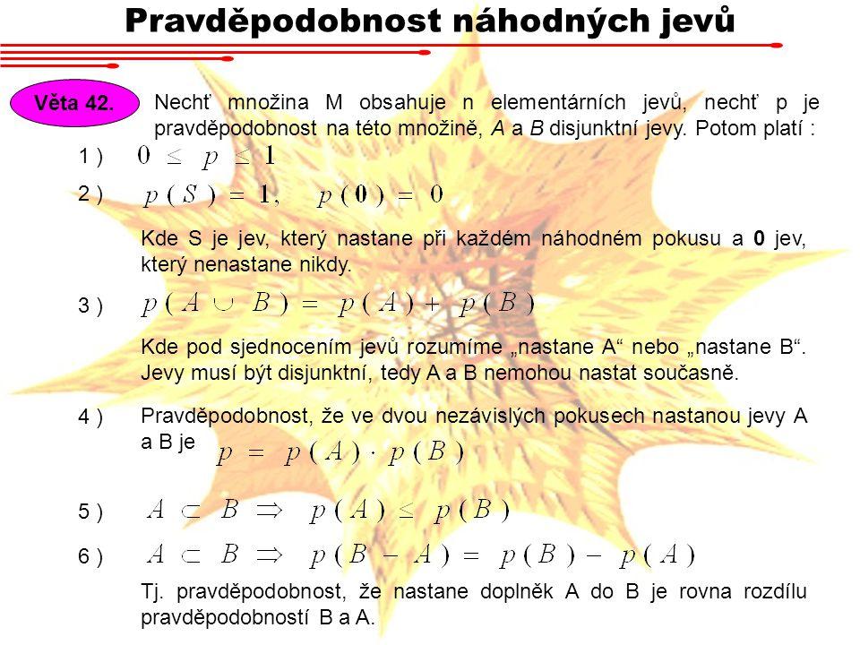 Pravděpodobnost náhodných jevů Věta 42. Nechť množina M obsahuje n elementárních jevů, nechť p je pravděpodobnost na této množině, A a B disjunktní je