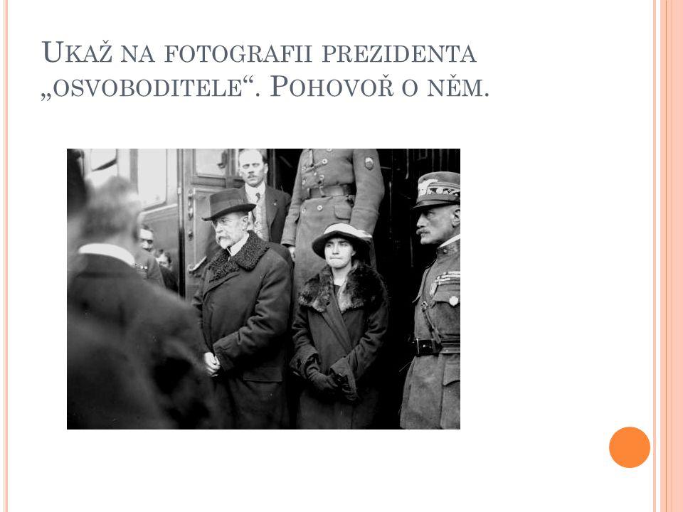 """U KAŽ NA FOTOGRAFII PREZIDENTA """" OSVOBODITELE . P OHOVOŘ O NĚM."""