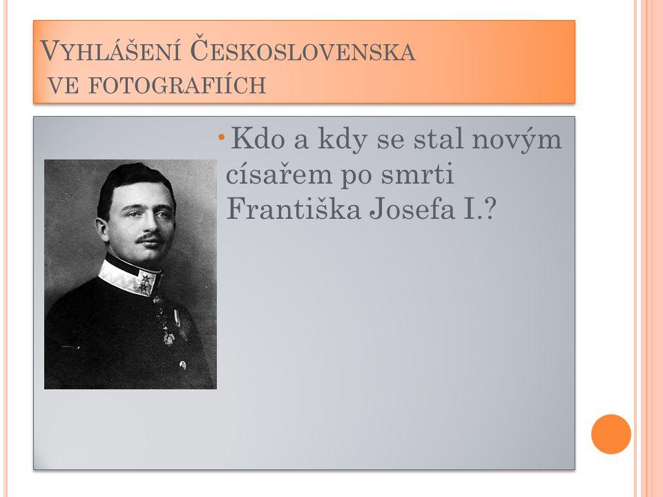 V YHLÁŠENÍ Č ESKOSLOVENSKA VE FOTOGRAFIÍCH Kdo a kdy se stal novým císařem po smrti Františka Josefa I.