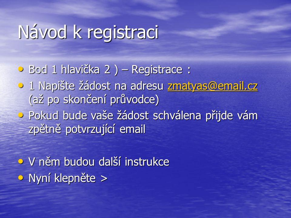 Návod k registraci Bod 1 hlavička 2 ) – Registrace : Bod 1 hlavička 2 ) – Registrace : 1 Napište žádost na adresu zmatyas@email.cz (až po skončení průvodce) 1 Napište žádost na adresu zmatyas@email.cz (až po skončení průvodce)zmatyas@email.cz Pokud bude vaše žádost schválena přijde vám zpětně potvrzující email Pokud bude vaše žádost schválena přijde vám zpětně potvrzující email V něm budou další instrukce V něm budou další instrukce Nyní klepněte > Nyní klepněte >