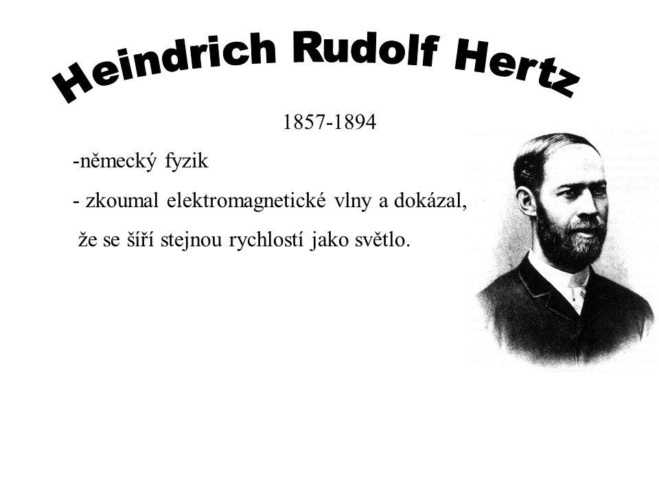 1857-1894 -německý fyzik - zkoumal elektromagnetické vlny a dokázal, že se šíří stejnou rychlostí jako světlo.