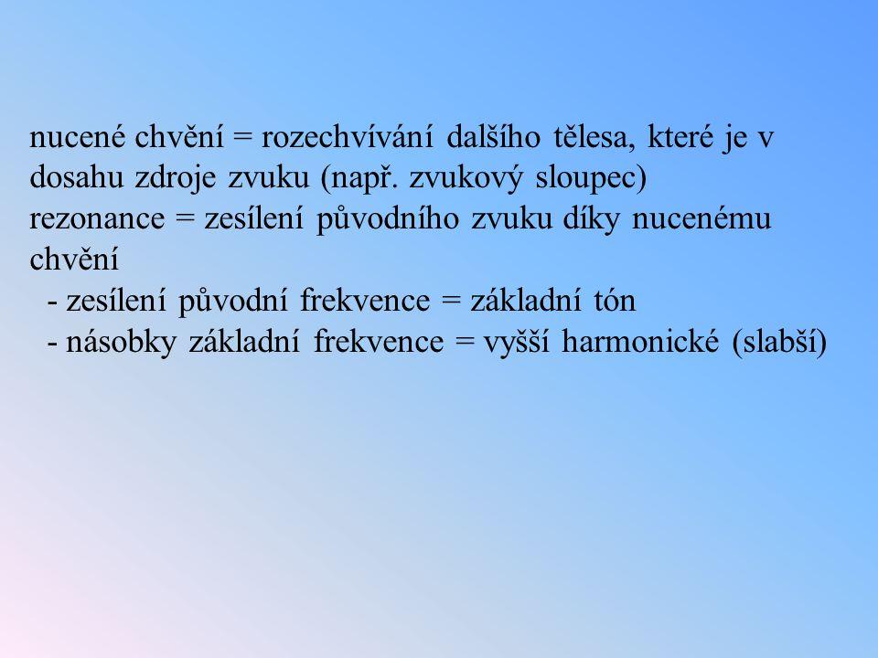 nucené chvění = rozechvívání dalšího tělesa, které je v dosahu zdroje zvuku (např. zvukový sloupec) rezonance = zesílení původního zvuku díky nucenému