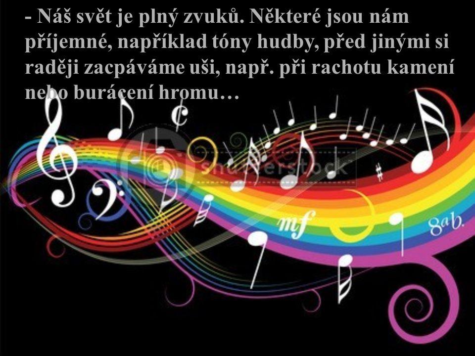 - Náš svět je plný zvuků. Některé jsou nám příjemné, například tóny hudby, před jinými si raději zacpáváme uši, např. při rachotu kamení nebo burácení