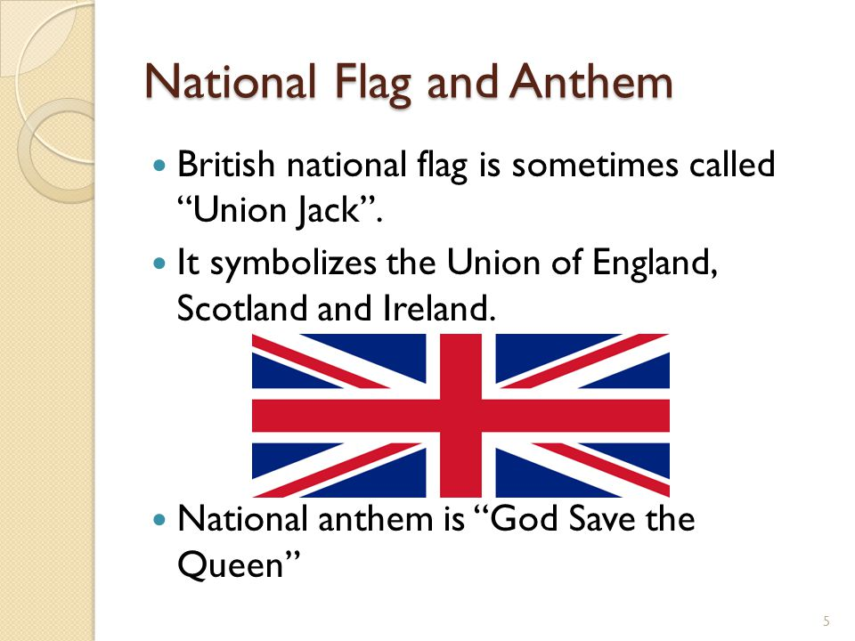 "National Flag and Anthem British national flag is sometimes called ""Union Jack"". It symbolizes the Union of England, Scotland and Ireland. National an"