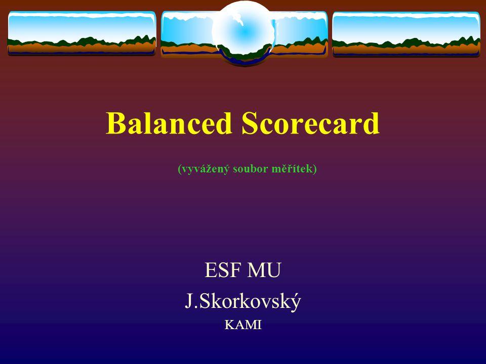 Balanced Scorecard (vyvážený soubor měřítek) ESF MU J.Skorkovský KAMI