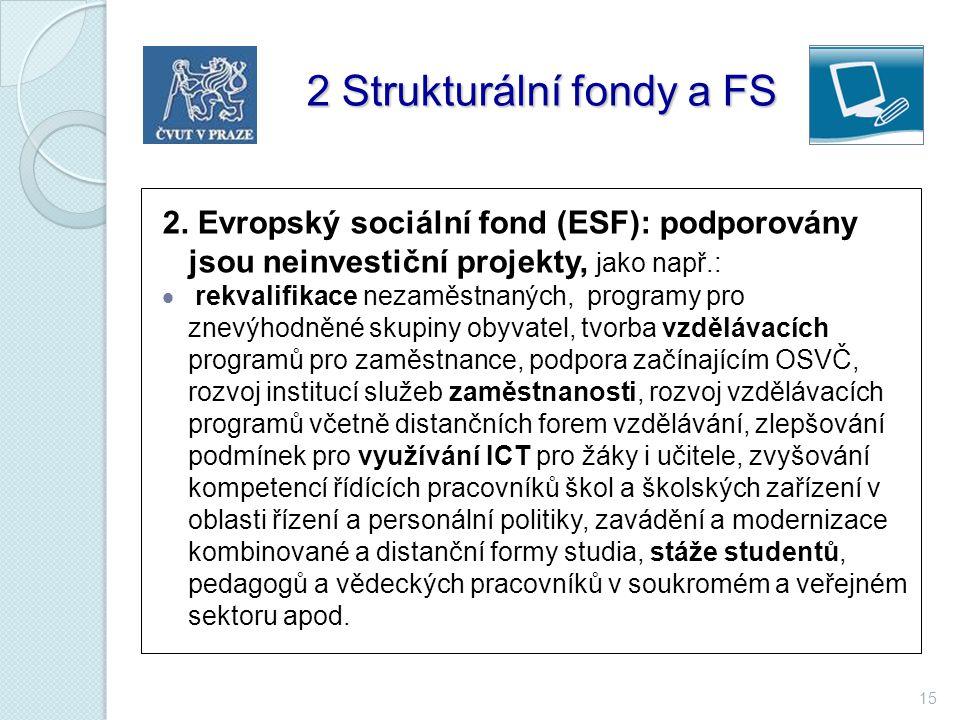 15 2 Strukturální fondy a FS 2 Strukturální fondy a FS 2. Evropský sociální fond (ESF): podporovány jsou neinvestiční projekty, jako např.:  rekvalif