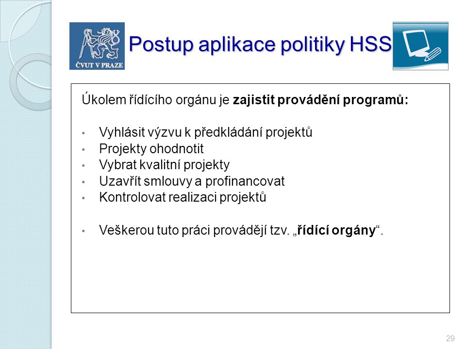 29 Postup aplikace politiky HSS Úkolem řídícího orgánu je zajistit provádění programů: Vyhlásit výzvu k předkládání projektů Projekty ohodnotit Vybrat