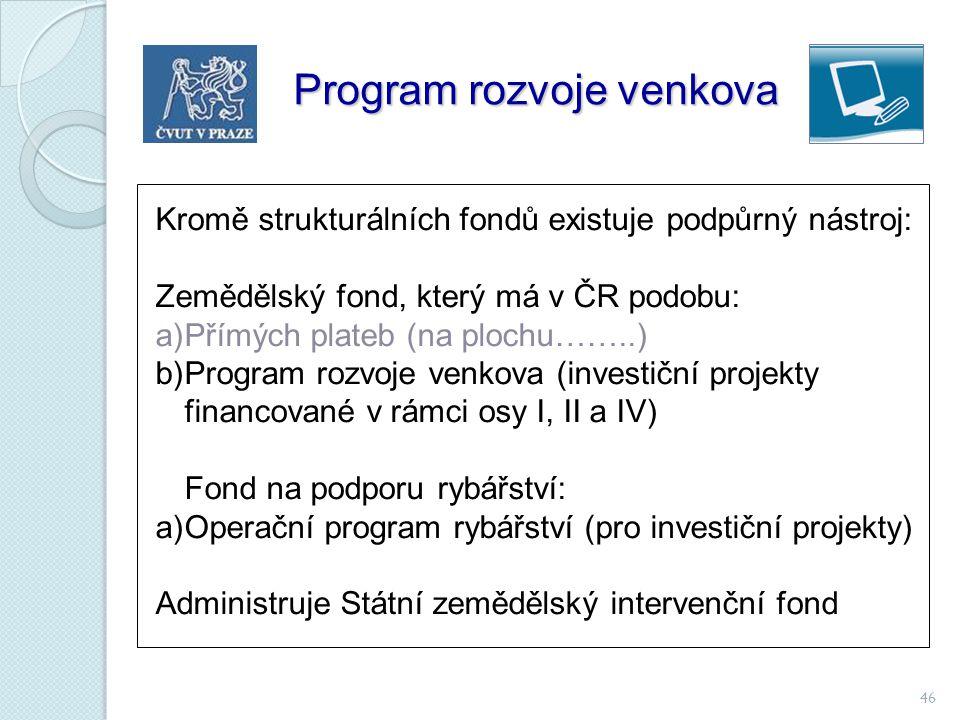 46 Program rozvoje venkova Kromě strukturálních fondů existuje podpůrný nástroj: Zemědělský fond, který má v ČR podobu: a)Přímých plateb (na plochu…….