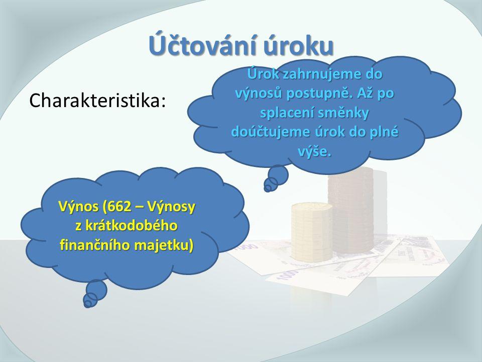 Účtování úroku Charakteristika: Výnos (662 – Výnosy z krátkodobého finančního majetku) Úrok zahrnujeme do výnosů postupně.