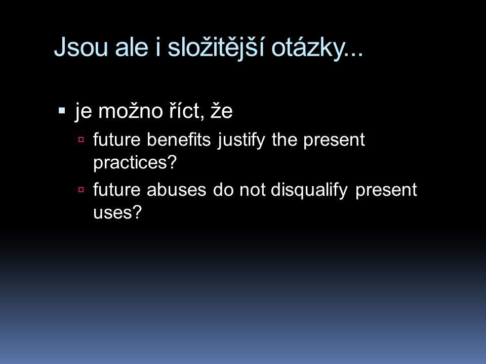 Jsou ale i složitější otázky...  je možno říct, že  future benefits justify the present practices?  future abuses do not disqualify present uses?