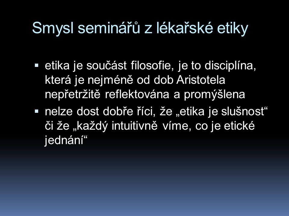"""Smysl seminářů z lékařské etiky  etika je součást filosofie, je to disciplína, která je nejméně od dob Aristotela nepřetržitě reflektována a promýšlena  nelze dost dobře říci, že """"etika je slušnost či že """"každý intuitivně víme, co je etické jednání"""
