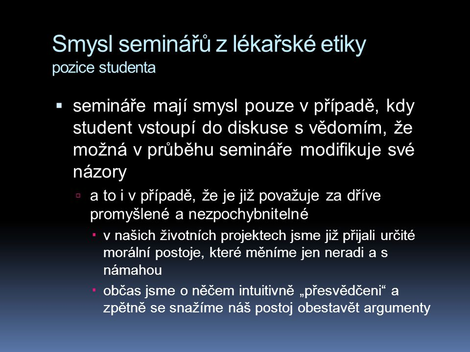 Smysl seminářů z lékařské etiky pozice studenta  semináře mají smysl pouze v případě, kdy student vstoupí do diskuse s vědomím, že možná v průběhu se