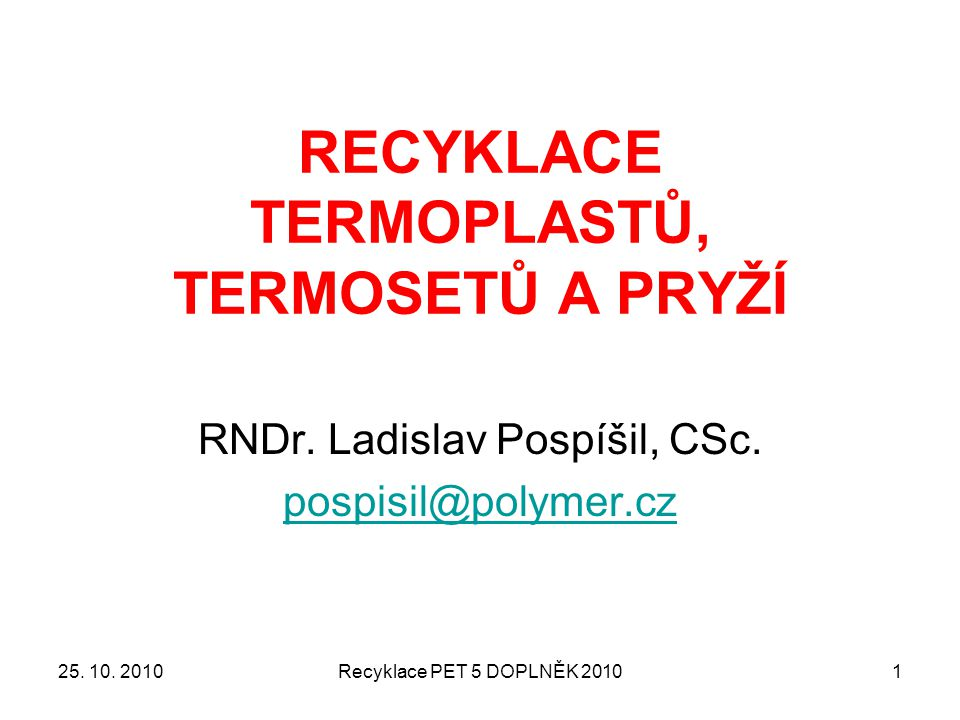 Recyklace PET 5 DOPLNĚK 20101 RECYKLACE TERMOPLASTŮ, TERMOSETŮ A PRYŽÍ RNDr. Ladislav Pospíšil, CSc. pospisil@polymer.cz 25. 10. 2010
