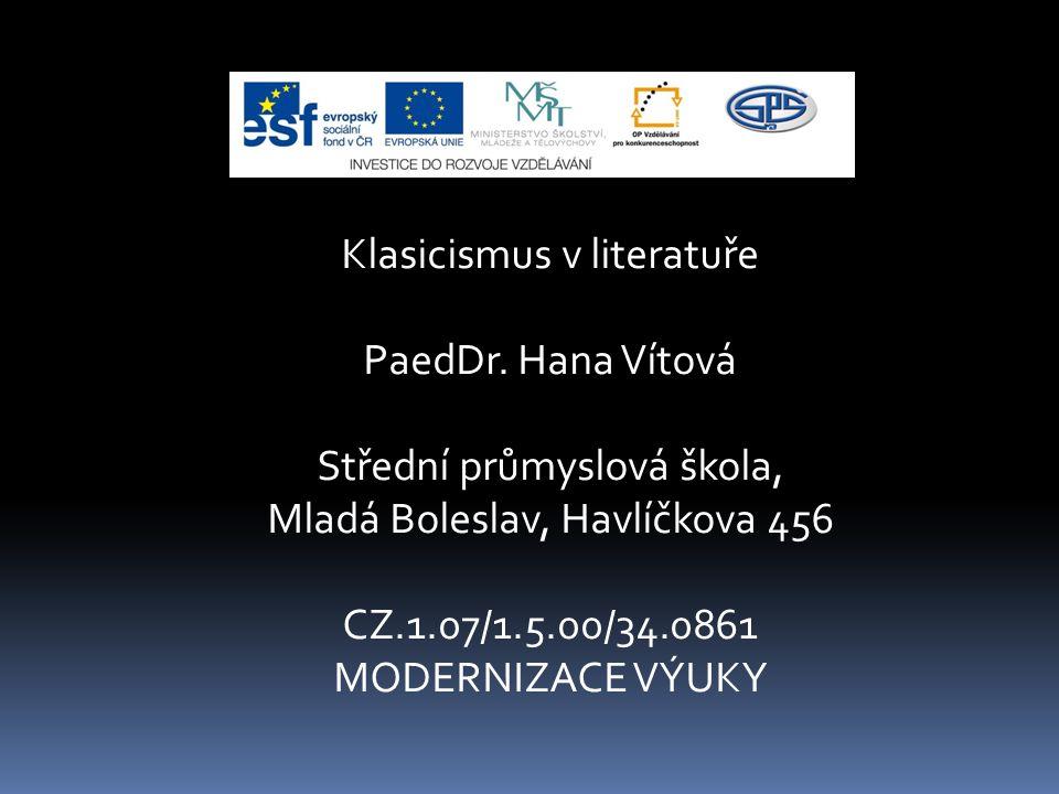 Klasicismus v literatuře PaedDr. Hana Vítová Střední průmyslová škola, Mladá Boleslav, Havlíčkova 456 CZ.1.07/1.5.00/34.0861 MODERNIZACE VÝUKY