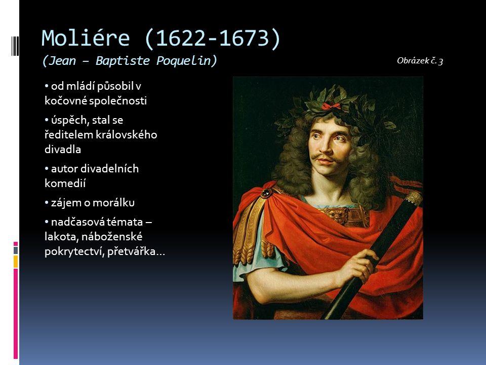 Moliére (1622-1673) (Jean – Baptiste Poquelin) od mládí působil v kočovné společnosti úspěch, stal se ředitelem královského divadla autor divadelních komedií zájem o morálku nadčasová témata – lakota, náboženské pokrytectví, přetvářka… Obrázek č.