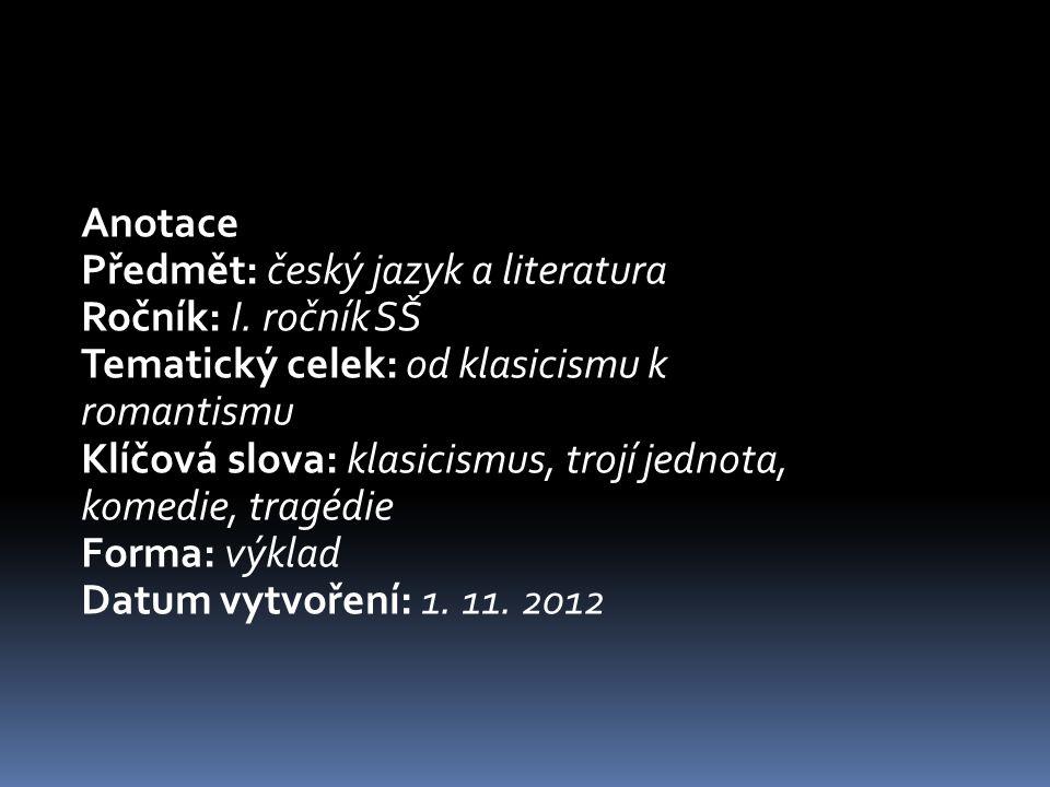 Anotace Předmět: český jazyk a literatura Ročník: I. ročník SŠ Tematický celek: od klasicismu k romantismu Klíčová slova: klasicismus, trojí jednota,