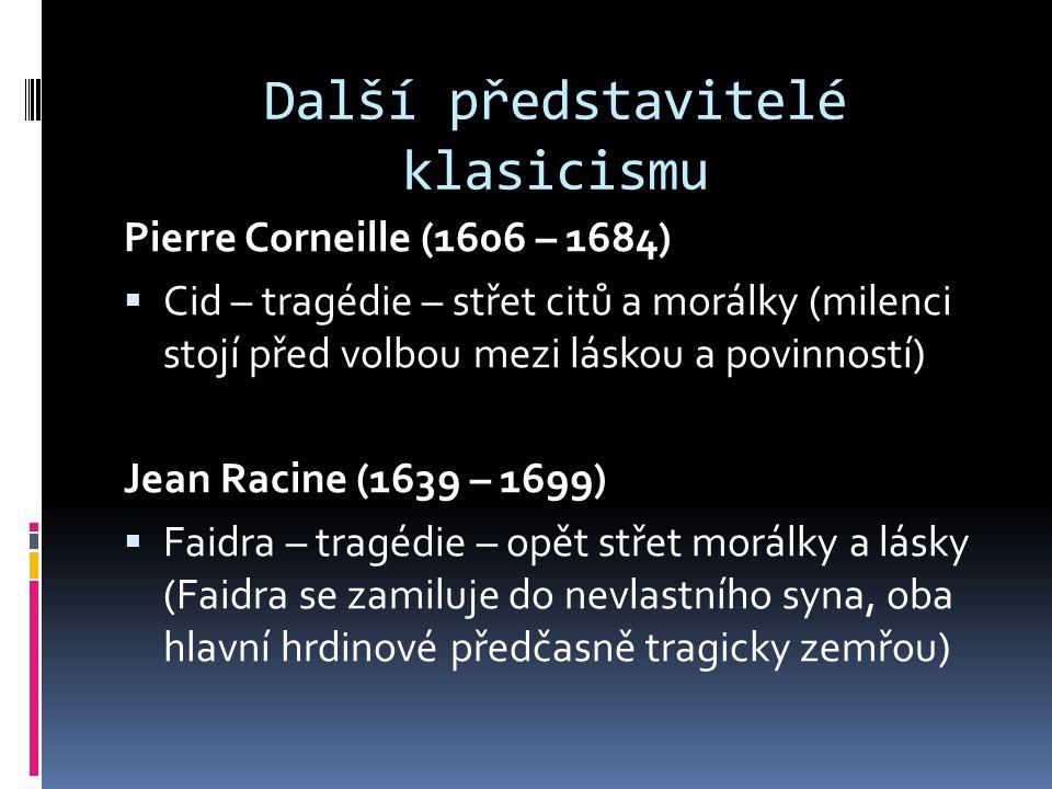 Další představitelé klasicismu Pierre Corneille (1606 – 1684)  Cid – tragédie – střet citů a morálky (milenci stojí před volbou mezi láskou a povinností) Jean Racine (1639 – 1699)  Faidra – tragédie – opět střet morálky a lásky (Faidra se zamiluje do nevlastního syna, oba hlavní hrdinové předčasně tragicky zemřou)