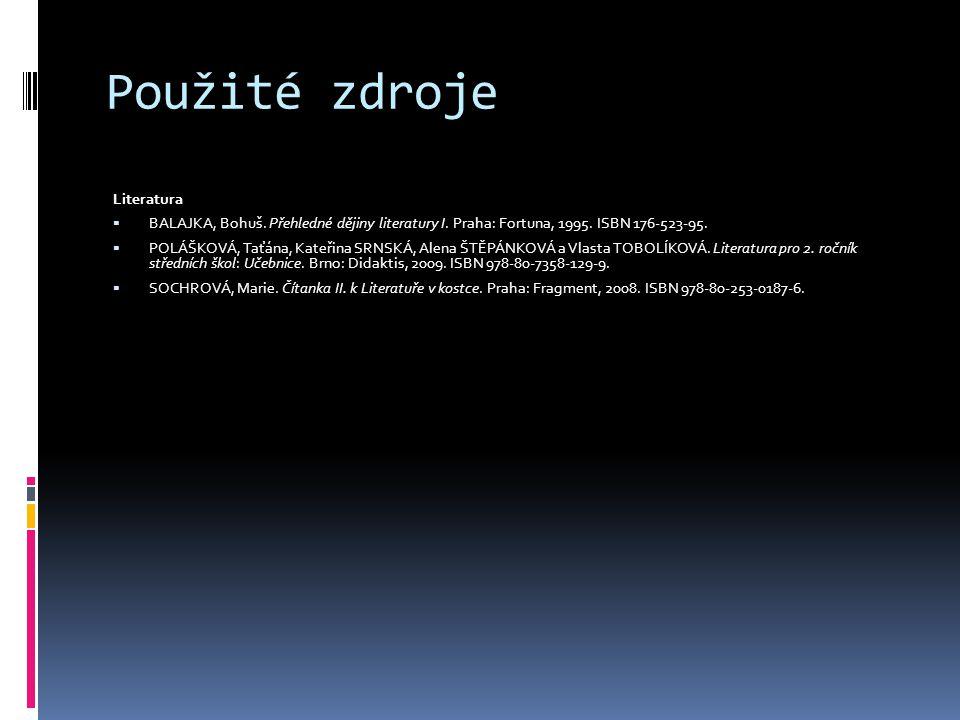 Použité zdroje Literatura  BALAJKA, Bohuš. Přehledné dějiny literatury I. Praha: Fortuna, 1995. ISBN 176-523-95.  POLÁŠKOVÁ, Taťána, Kateřina SRNSKÁ