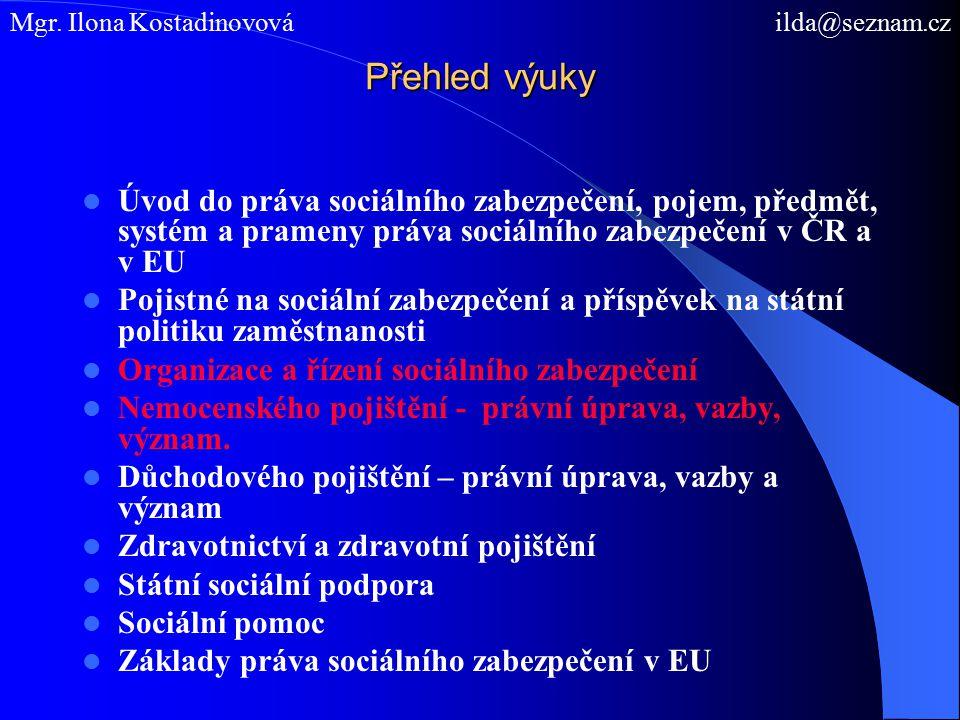 Přehled výuky Úvod do práva sociálního zabezpečení, pojem, předmět, systém a prameny práva sociálního zabezpečení v ČR a v EU Pojistné na sociální zabezpečení a příspěvek na státní politiku zaměstnanosti Organizace a řízení sociálního zabezpečení Nemocenského pojištění - právní úprava, vazby, význam.