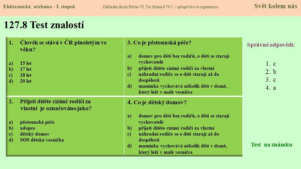 127.8 Test znalostí Správné odpovědi: 1.c 2.b 3.c 4.a Test na známku Elektronická učebnice - I. stupeň Základní škola Děčín VI, Na Stráni 879/2 – přís