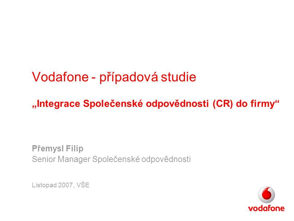 """Vodafone - případová studie """"Integrace Společenské odpovědnosti (CR) do firmy"""" Přemysl Filip Senior Manager Společenské odpovědnosti Listopad 2007, VŠ"""