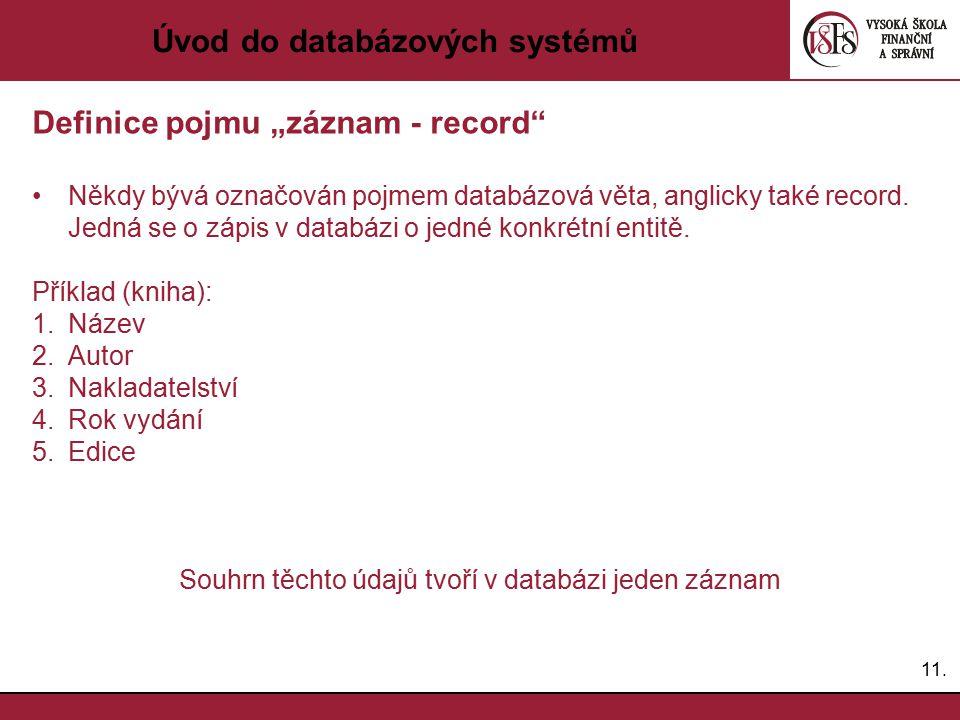 """11. Úvod do databázových systémů Definice pojmu """"záznam - record"""" Někdy bývá označován pojmem databázová věta, anglicky také record. Jedná se o zápis"""