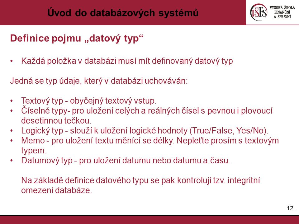 """12. Úvod do databázových systémů Definice pojmu """"datový typ"""" Každá položka v databázi musí mít definovaný datový typ Jedná se typ údaje, který v datab"""