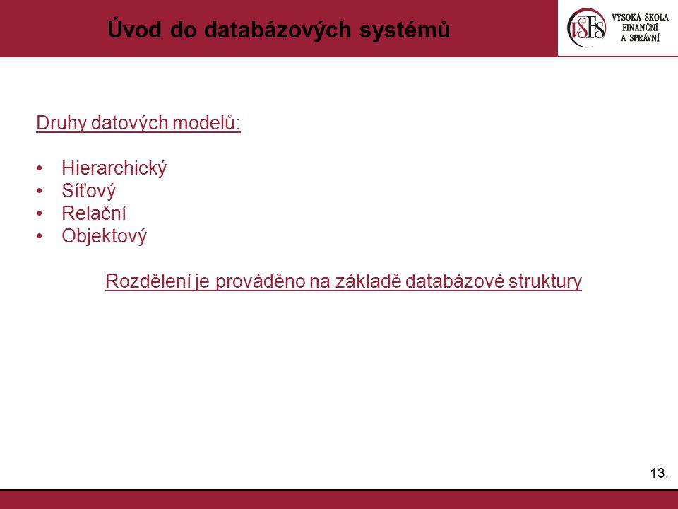 13. Úvod do databázových systémů Druhy datových modelů: Hierarchický Síťový Relační Objektový Rozdělení je prováděno na základě databázové struktury