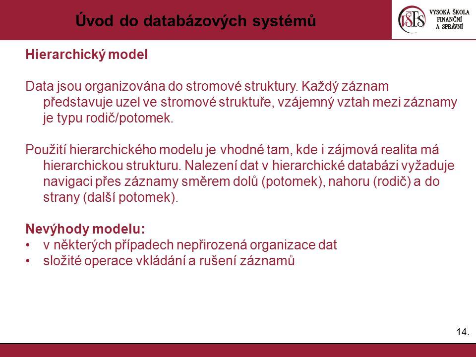 14. Úvod do databázových systémů Hierarchický model Data jsou organizována do stromové struktury. Každý záznam představuje uzel ve stromové struktuře,