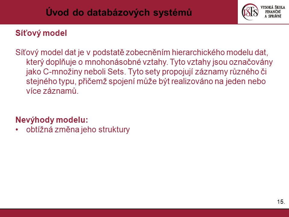 15. Úvod do databázových systémů Síťový model Síťový model dat je v podstatě zobecněním hierarchického modelu dat, který doplňuje o mnohonásobné vztah
