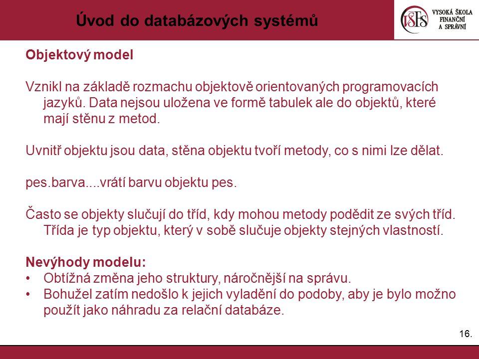 16. Úvod do databázových systémů Objektový model Vznikl na základě rozmachu objektově orientovaných programovacích jazyků. Data nejsou uložena ve form