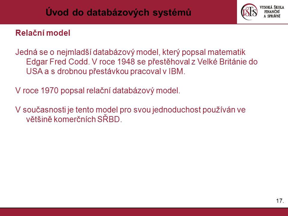 17. Úvod do databázových systémů Relační model Jedná se o nejmladší databázový model, který popsal matematik Edgar Fred Codd. V roce 1948 se přestěhov