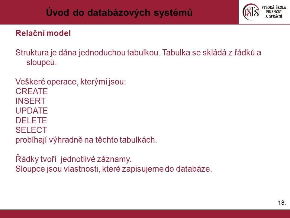 18. Úvod do databázových systémů Relační model Struktura je dána jednoduchou tabulkou. Tabulka se skládá z řádků a sloupců. Veškeré operace, kterými j