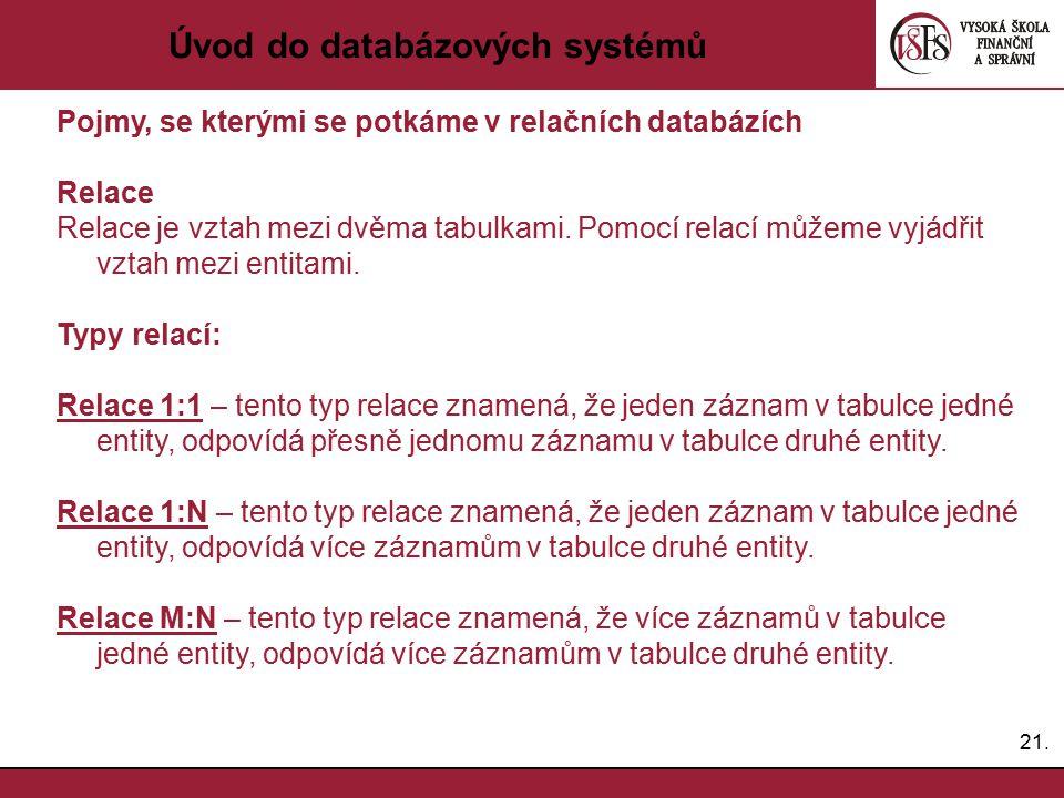 21. Úvod do databázových systémů Pojmy, se kterými se potkáme v relačních databázích Relace Relace je vztah mezi dvěma tabulkami. Pomocí relací můžeme