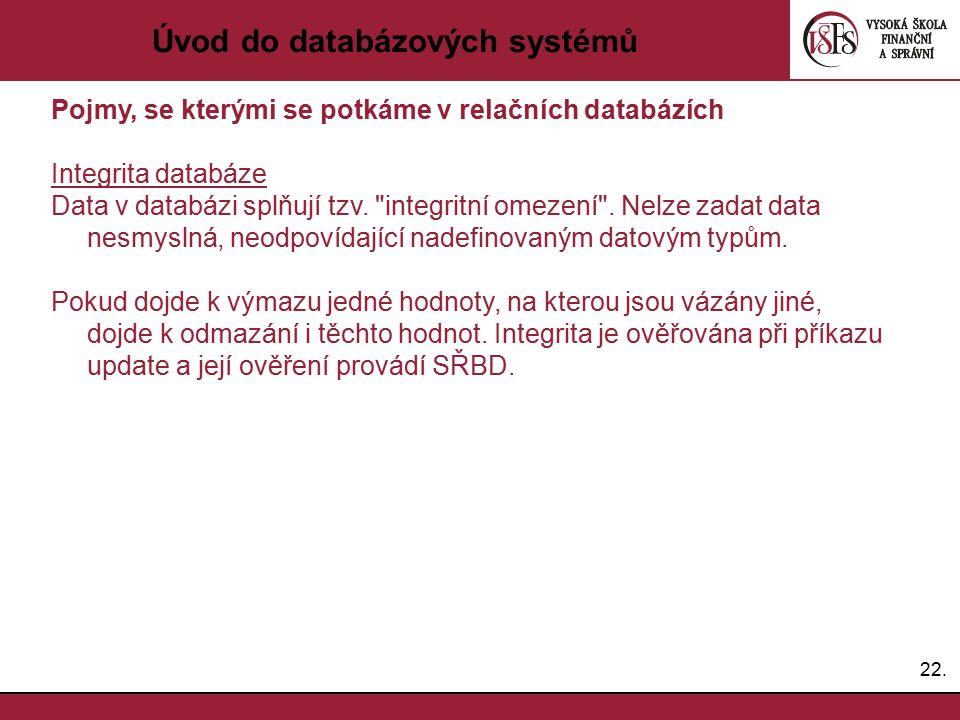 22. Úvod do databázových systémů Pojmy, se kterými se potkáme v relačních databázích Integrita databáze Data v databázi splňují tzv.