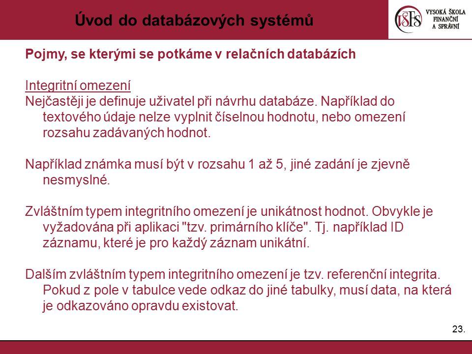 23. Úvod do databázových systémů Pojmy, se kterými se potkáme v relačních databázích Integritní omezení Nejčastěji je definuje uživatel při návrhu dat