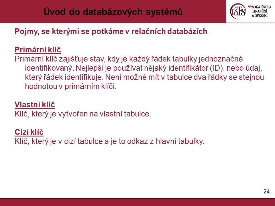 24. Úvod do databázových systémů Pojmy, se kterými se potkáme v relačních databázích Primární klíč Primární klíč zajišťuje stav, kdy je každý řádek ta