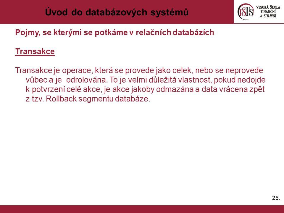 25. Úvod do databázových systémů Pojmy, se kterými se potkáme v relačních databázích Transakce Transakce je operace, která se provede jako celek, nebo